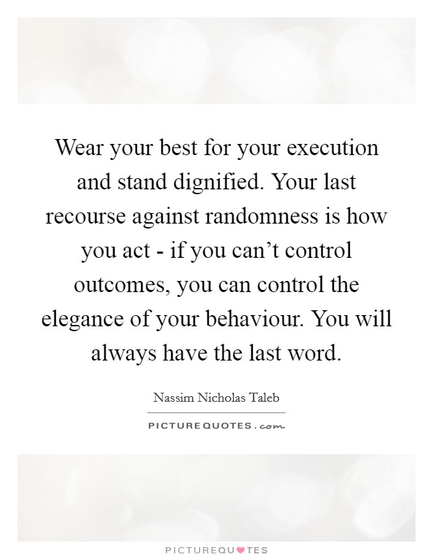 Wear your best for your execution and stand dignified. Your last recourse against randomness is how you act - if you can't control outcomes, you can control the elegance of your behaviour. You will always have the last word Picture Quote #1
