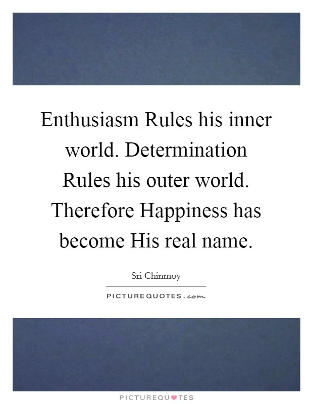 Enthusiasm Rules his inner world. Determination Rules his outer world. Therefore Happiness has become His real name Picture Quote #1