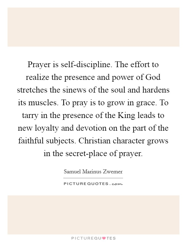 Prayer is self-discipline. The effort to realize the presence and power of God stretches the sinews of the soul and hardens its muscles. To pray is to grow in grace. To tarry in the presence of the King leads to new loyalty and devotion on the part of the faithful subjects. Christian character grows in the secret-place of prayer Picture Quote #1