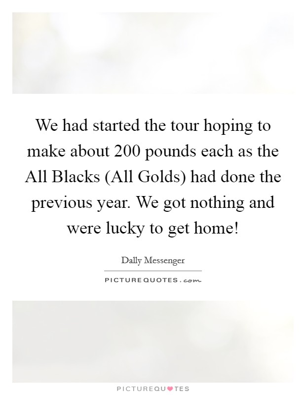 We had started the tour hoping to make about 200 pounds each as the All Blacks (All Golds) had done the previous year. We got nothing and were lucky to get home! Picture Quote #1