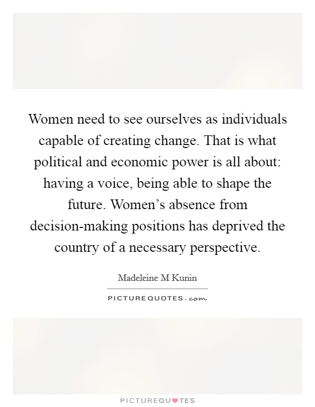 Women need to see ourselves as individuals capable of creating change. That is what political and economic power is all about: having a voice, being able to shape the future. Women's absence from decision-making positions has deprived the country of a necessary perspective Picture Quote #1