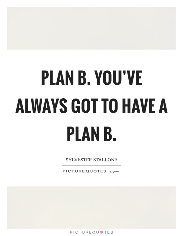 Plan B. You've always got to have a Plan B Picture Quote #1