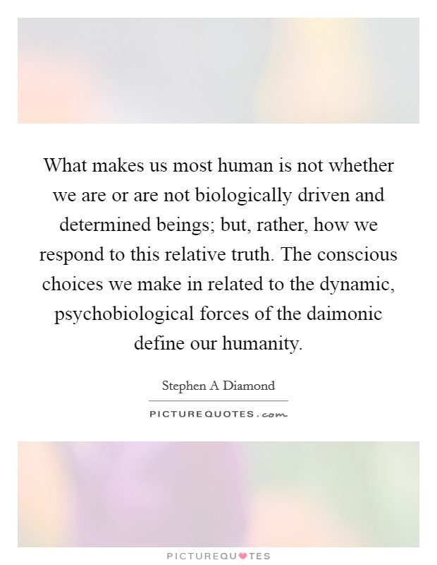 What makes us most human is not whether we are or are not biologically driven and determined beings; but, rather, how we respond to this relative truth. The conscious choices we make in related to the dynamic, psychobiological forces of the daimonic define our humanity Picture Quote #1