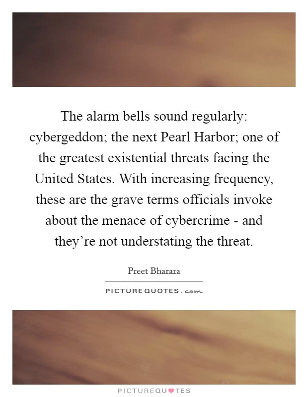 The alarm bells sound regularly: cybergeddon; the next Pearl Harbor; one of the greatest existential threats facing the United States. With increasing frequency, these are the grave terms officials invoke about the menace of cybercrime - and they're not understating the threat Picture Quote #1