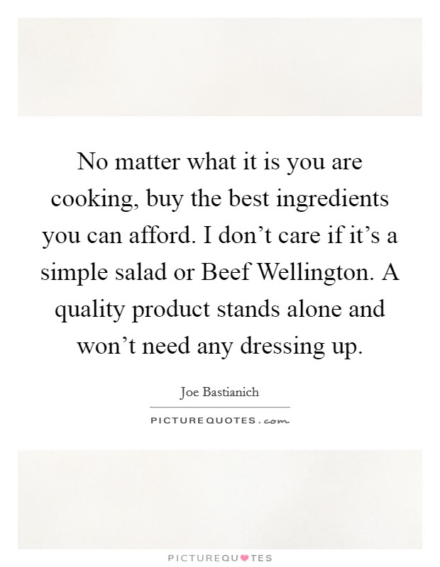 No matter what it is you are cooking, buy the best ingredients you can afford. I don't care if it's a simple salad or Beef Wellington. A quality product stands alone and won't need any dressing up Picture Quote #1