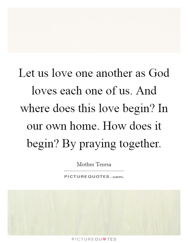 Let us love one another as God loves each one of us. And where does this love begin? In our own home. How does it begin? By praying together Picture Quote #1