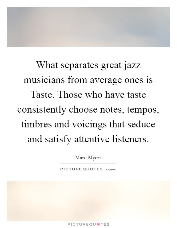 What separates great jazz musicians from average ones is Taste. Those who have taste consistently choose notes, tempos, timbres and voicings that seduce and satisfy attentive listeners Picture Quote #1