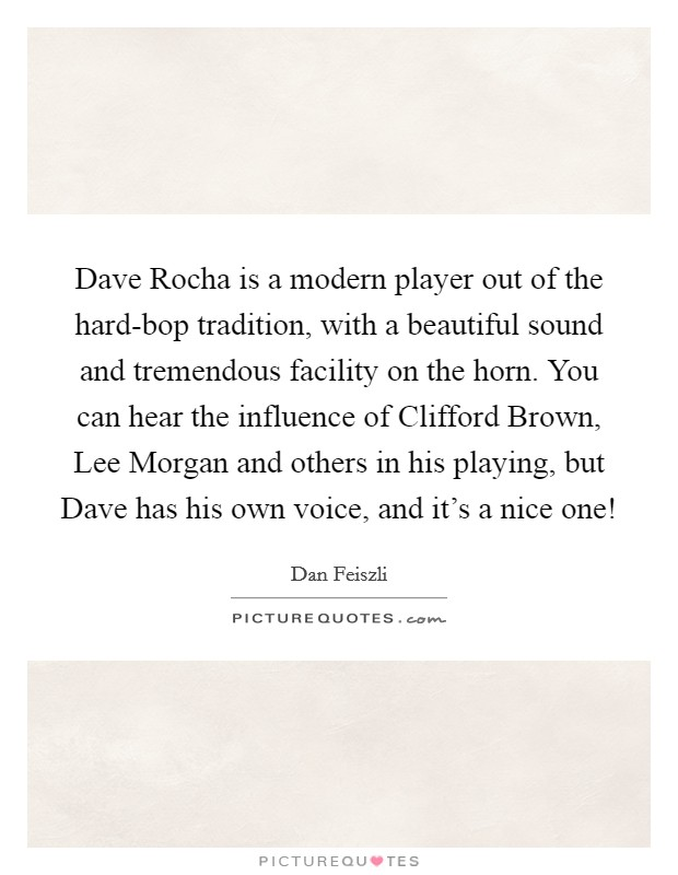 Dave Rocha is a modern player out of the hard-bop tradition, with a beautiful sound and tremendous facility on the horn. You can hear the influence of Clifford Brown, Lee Morgan and others in his playing, but Dave has his own voice, and it's a nice one! Picture Quote #1