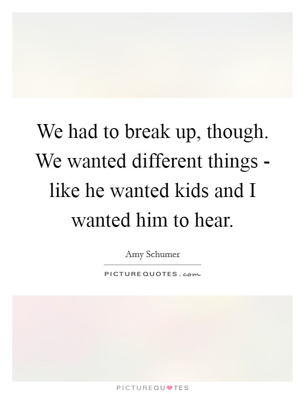 We had to break up, though. We wanted different things - like he wanted kids and I wanted him to hear Picture Quote #1