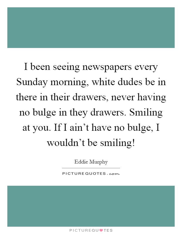 I been seeing newspapers every Sunday morning, white dudes be in there in their drawers, never having no bulge in they drawers. Smiling at you. If I ain't have no bulge, I wouldn't be smiling! Picture Quote #1