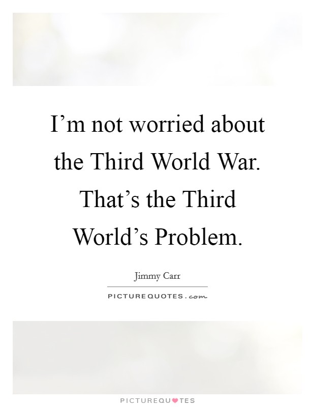 I'm not worried about the Third World War. That's the Third World's Problem Picture Quote #1