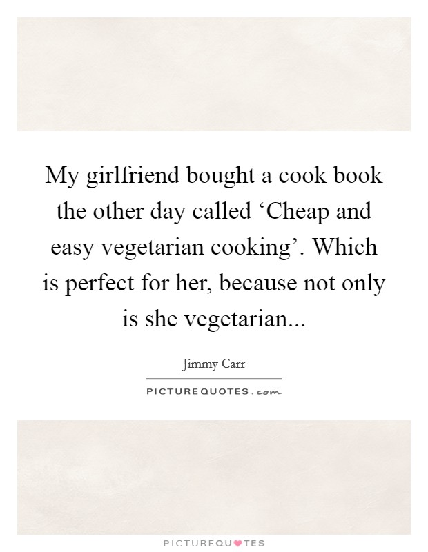 My girlfriend bought a cook book the other day called 'Cheap and easy vegetarian cooking'. Which is perfect for her, because not only is she vegetarian Picture Quote #1