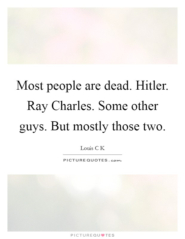 Most people are dead. Hitler. Ray Charles. Some other guys. But mostly those two Picture Quote #1