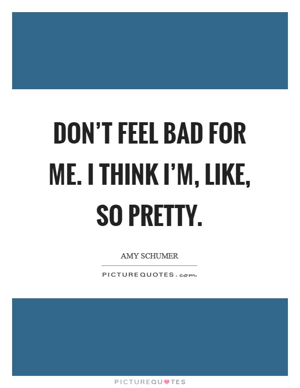 Don't feel bad for me. I think I'm, like, so pretty Picture Quote #1