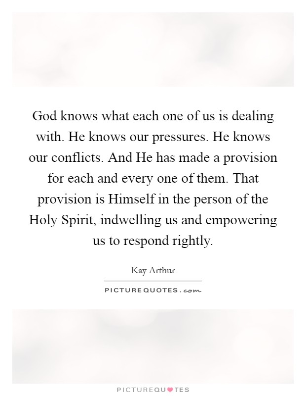 God knows what each one of us is dealing with. He knows our pressures. He knows our conflicts. And He has made a provision for each and every one of them. That provision is Himself in the person of the Holy Spirit, indwelling us and empowering us to respond rightly Picture Quote #1