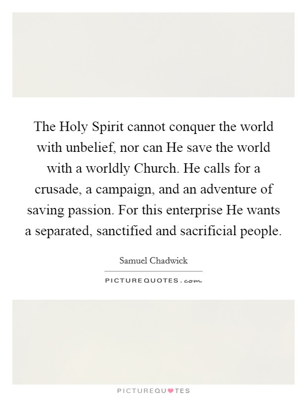 The Holy Spirit cannot conquer the world with unbelief, nor can He save the world with a worldly Church. He calls for a crusade, a campaign, and an adventure of saving passion. For this enterprise He wants a separated, sanctified and sacrificial people Picture Quote #1