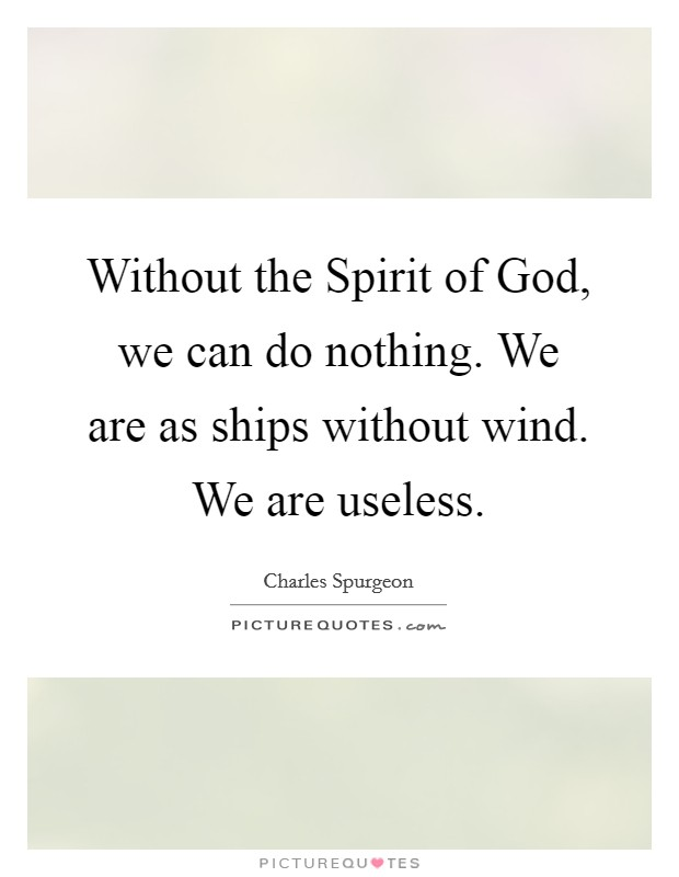 Without the Spirit of God, we can do nothing. We are as ships without wind. We are useless Picture Quote #1