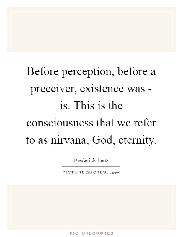 Before perception, before a preceiver, existence was - is. This is the consciousness that we refer to as nirvana, God, eternity Picture Quote #1