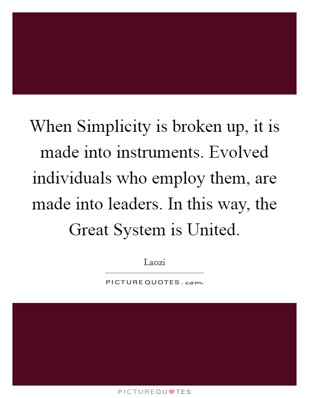 When Simplicity is broken up, it is made into instruments. Evolved individuals who employ them, are made into leaders. In this way, the Great System is United Picture Quote #1