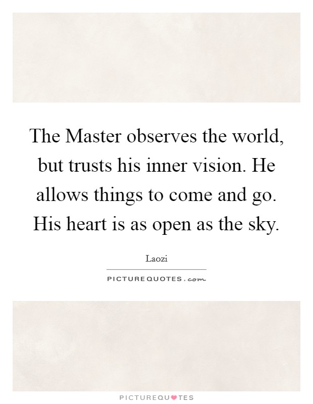 The Master observes the world, but trusts his inner vision. He allows things to come and go. His heart is as open as the sky Picture Quote #1