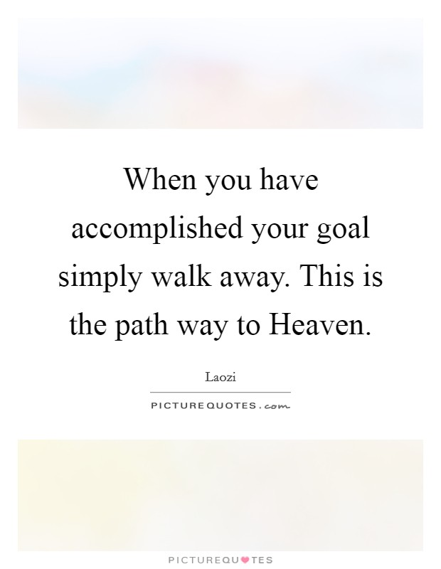 When you have accomplished your goal simply walk away. This is the path way to Heaven Picture Quote #1