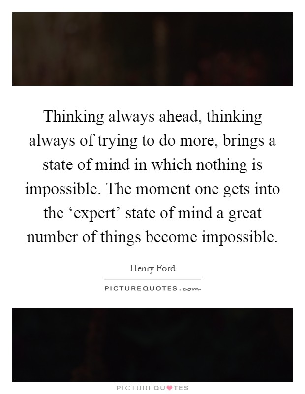 Thinking always ahead, thinking always of trying to do more, brings a state of mind in which nothing is impossible. The moment one gets into the 'expert' state of mind a great number of things become impossible Picture Quote #1