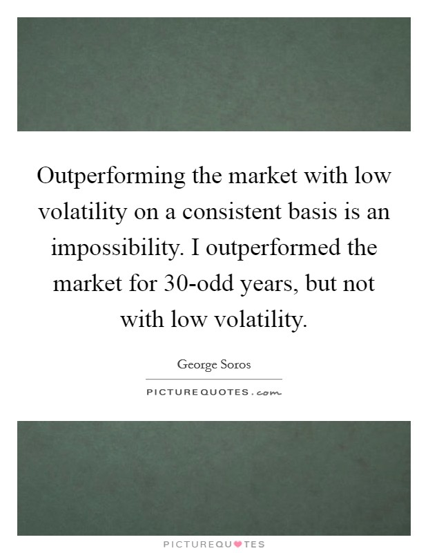 Outperforming the market with low volatility on a consistent basis is an impossibility. I outperformed the market for 30-odd years, but not with low volatility Picture Quote #1