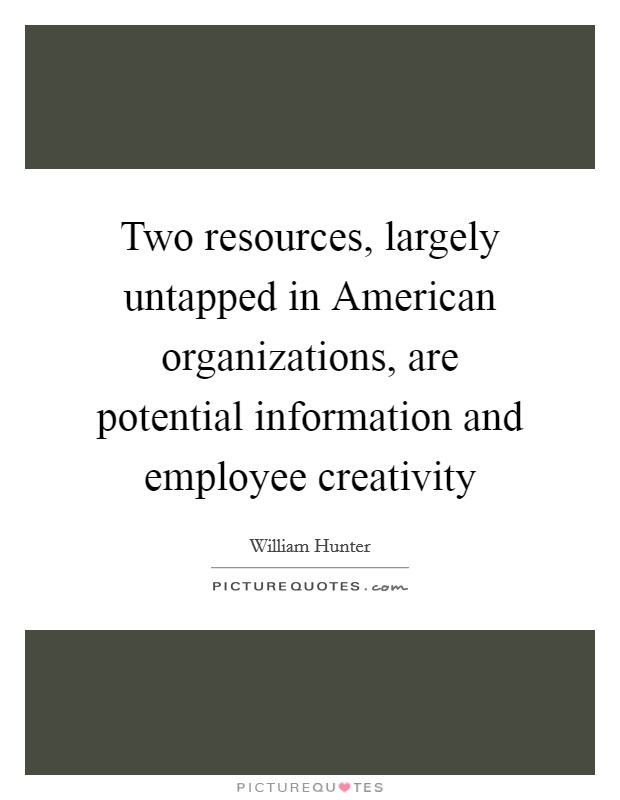 Two resources, largely untapped in American organizations, are potential information and employee creativity Picture Quote #1