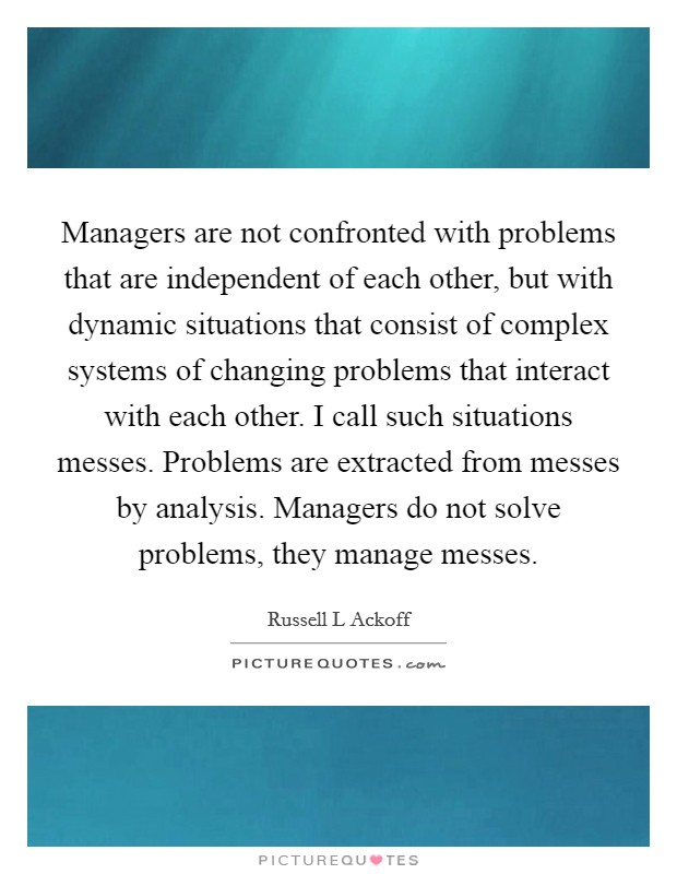 Managers are not confronted with problems that are independent of each other, but with dynamic situations that consist of complex systems of changing problems that interact with each other. I call such situations messes. Problems are extracted from messes by analysis. Managers do not solve problems, they manage messes Picture Quote #1