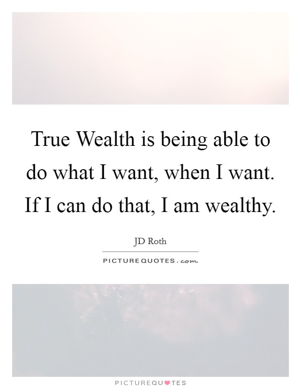 True Wealth is being able to do what I want, when I want. If I can do that, I am wealthy Picture Quote #1