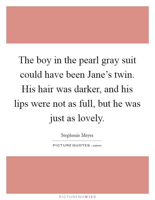 The boy in the pearl gray suit could have been Jane's twin. His hair was darker, and his lips were not as full, but he was just as lovely Picture Quote #1