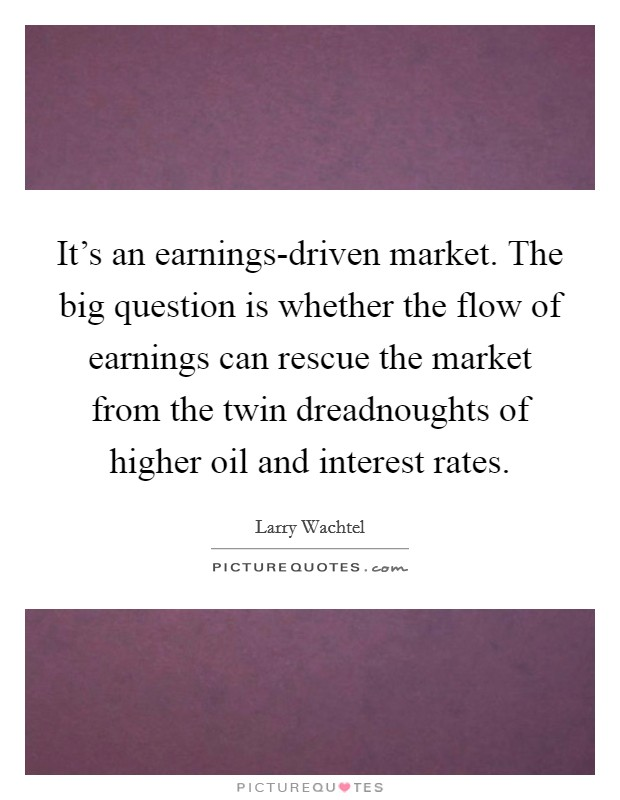It's an earnings-driven market. The big question is whether the flow of earnings can rescue the market from the twin dreadnoughts of higher oil and interest rates Picture Quote #1