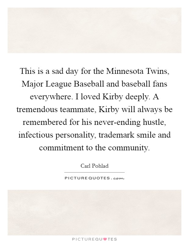 This is a sad day for the Minnesota Twins, Major League Baseball and baseball fans everywhere. I loved Kirby deeply. A tremendous teammate, Kirby will always be remembered for his never-ending hustle, infectious personality, trademark smile and commitment to the community Picture Quote #1