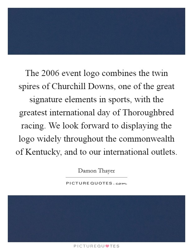 The 2006 event logo combines the twin spires of Churchill Downs, one of the great signature elements in sports, with the greatest international day of Thoroughbred racing. We look forward to displaying the logo widely throughout the commonwealth of Kentucky, and to our international outlets Picture Quote #1
