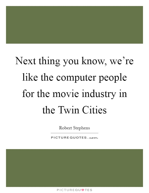 Next thing you know, we're like the computer people for the movie industry in the Twin Cities Picture Quote #1