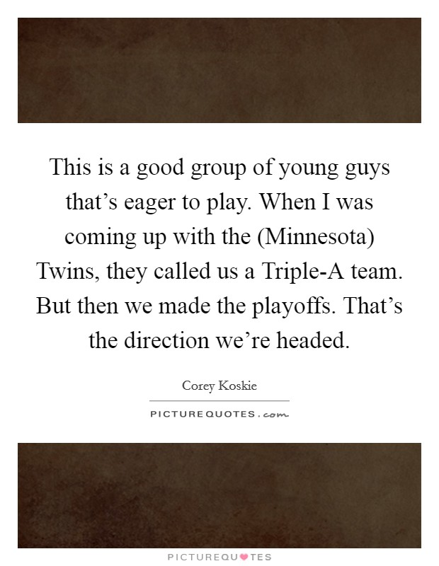 This is a good group of young guys that's eager to play. When I was coming up with the (Minnesota) Twins, they called us a Triple-A team. But then we made the playoffs. That's the direction we're headed Picture Quote #1