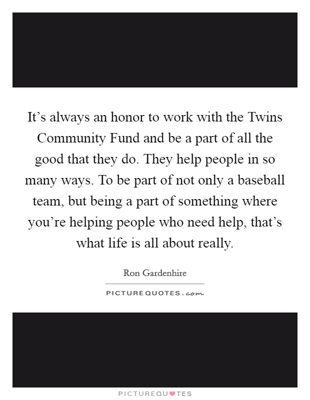 It's always an honor to work with the Twins Community Fund and be a part of all the good that they do. They help people in so many ways. To be part of not only a baseball team, but being a part of something where you're helping people who need help, that's what life is all about really Picture Quote #1