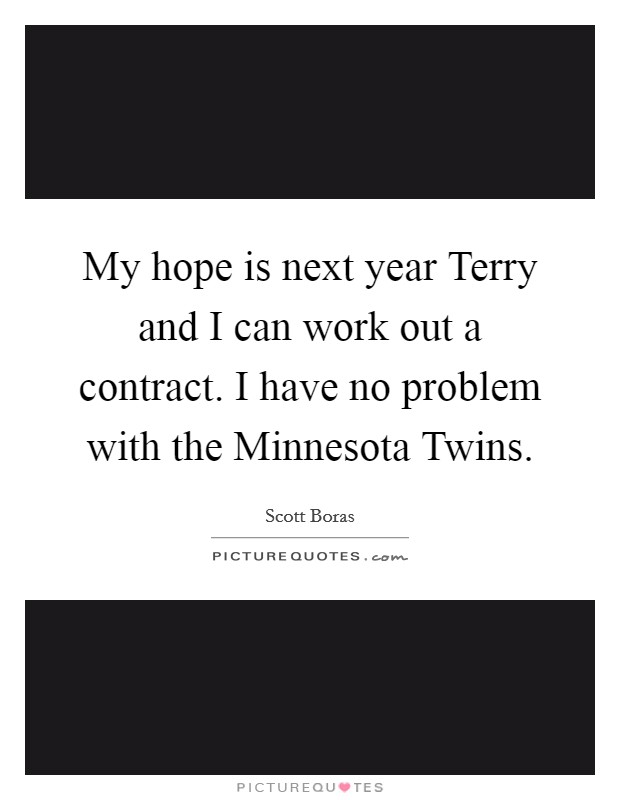 My hope is next year Terry and I can work out a contract. I have no problem with the Minnesota Twins Picture Quote #1