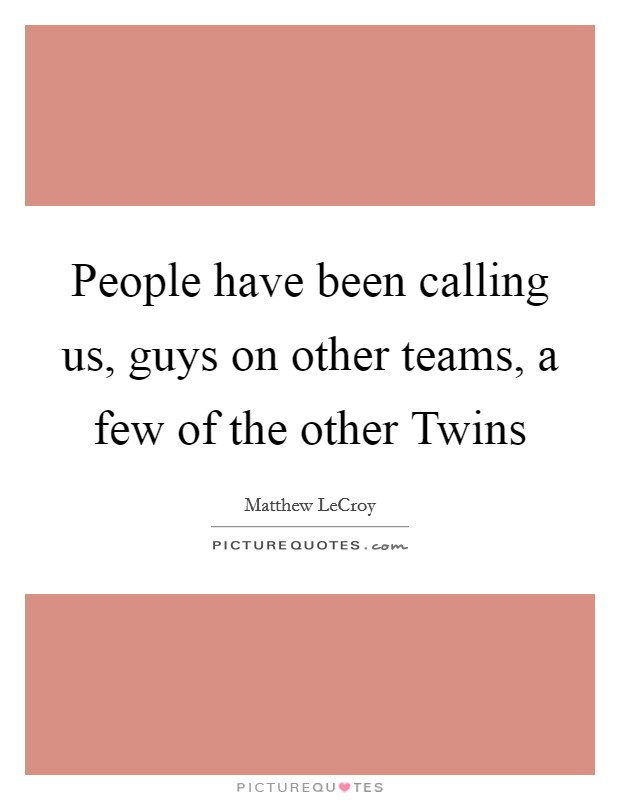 People have been calling us, guys on other teams, a few of the other Twins Picture Quote #1