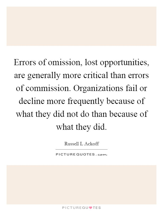 Errors of omission, lost opportunities, are generally more critical than errors of commission. Organizations fail or decline more frequently because of what they did not do than because of what they did Picture Quote #1