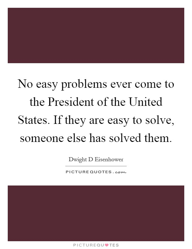 No easy problems ever come to the President of the United States. If they are easy to solve, someone else has solved them Picture Quote #1