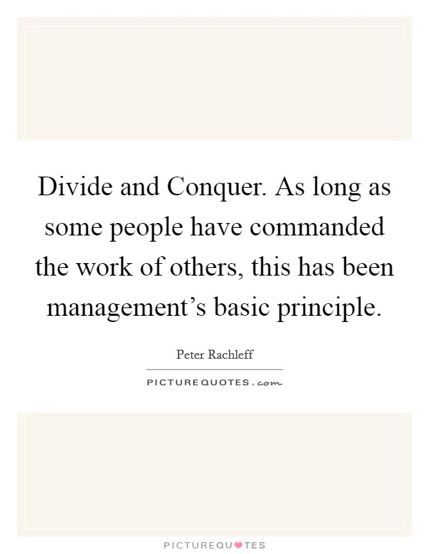 Divide and Conquer. As long as some people have commanded the work of others, this has been management's basic principle Picture Quote #1