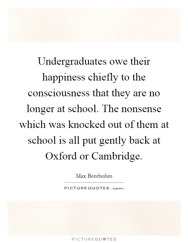 Undergraduates owe their happiness chiefly to the consciousness that they are no longer at school. The nonsense which was knocked out of them at school is all put gently back at Oxford or Cambridge Picture Quote #1