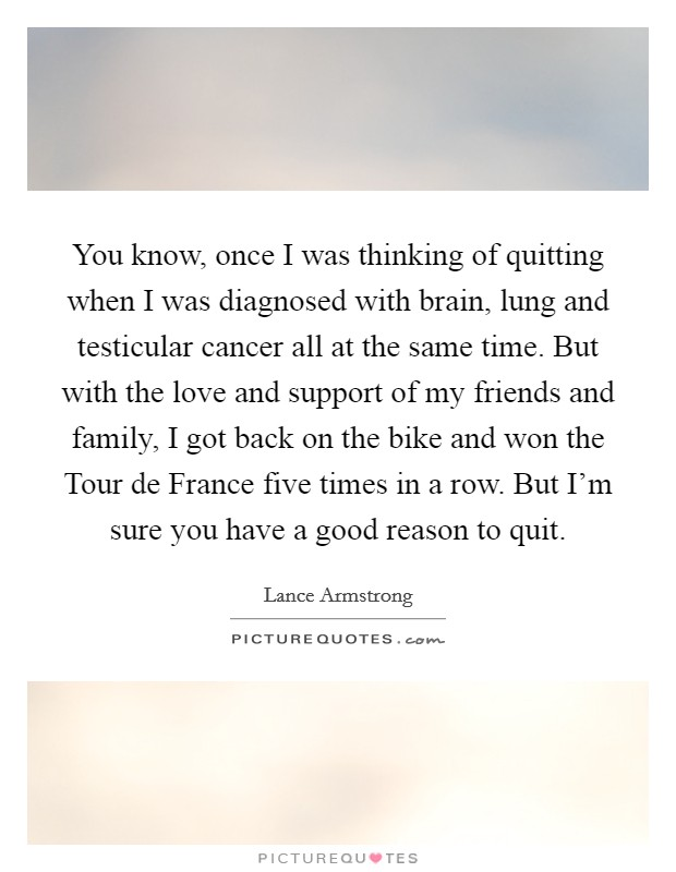 You know, once I was thinking of quitting when I was diagnosed with brain, lung and testicular cancer all at the same time. But with the love and support of my friends and family, I got back on the bike and won the Tour de France five times in a row. But I'm sure you have a good reason to quit Picture Quote #1
