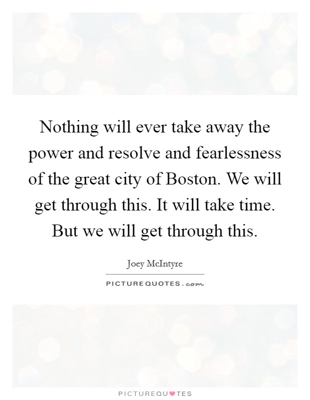 Nothing will ever take away the power and resolve and fearlessness of the great city of Boston. We will get through this. It will take time. But we will get through this Picture Quote #1