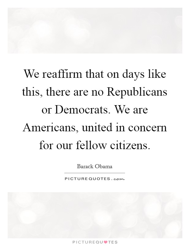 We reaffirm that on days like this, there are no Republicans or Democrats. We are Americans, united in concern for our fellow citizens Picture Quote #1