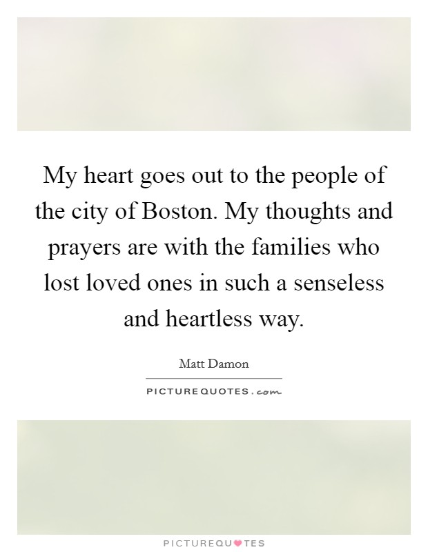 My heart goes out to the people of the city of Boston. My thoughts and prayers are with the families who lost loved ones in such a senseless and heartless way Picture Quote #1