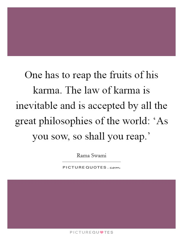One has to reap the fruits of his karma. The law of karma is inevitable and is accepted by all the great philosophies of the world: 'As you sow, so shall you reap.' Picture Quote #1