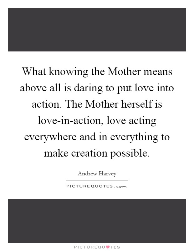 What knowing the Mother means above all is daring to put love into action. The Mother herself is love-in-action, love acting everywhere and in everything to make creation possible Picture Quote #1