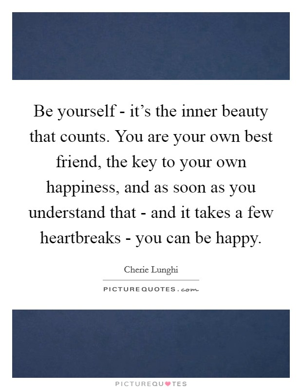 Be yourself - it's the inner beauty that counts. You are your own best friend, the key to your own happiness, and as soon as you understand that - and it takes a few heartbreaks - you can be happy Picture Quote #1